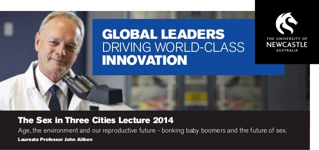 GLOBAL LEADERS DRIVING WORLD-CLASS INNOVATION  The Sex in Three Cities Lecture 2014  Age, the environment and our reproduc...