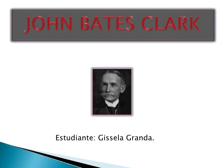 JOHN BATES CLARK<br />Estudiante: Gissela Granda.<br />