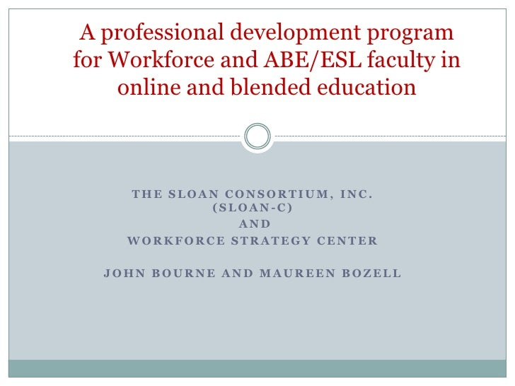 A professional development program for Workforce and ABE/ESL faculty in online and blended education<br />The Sloan Consor...