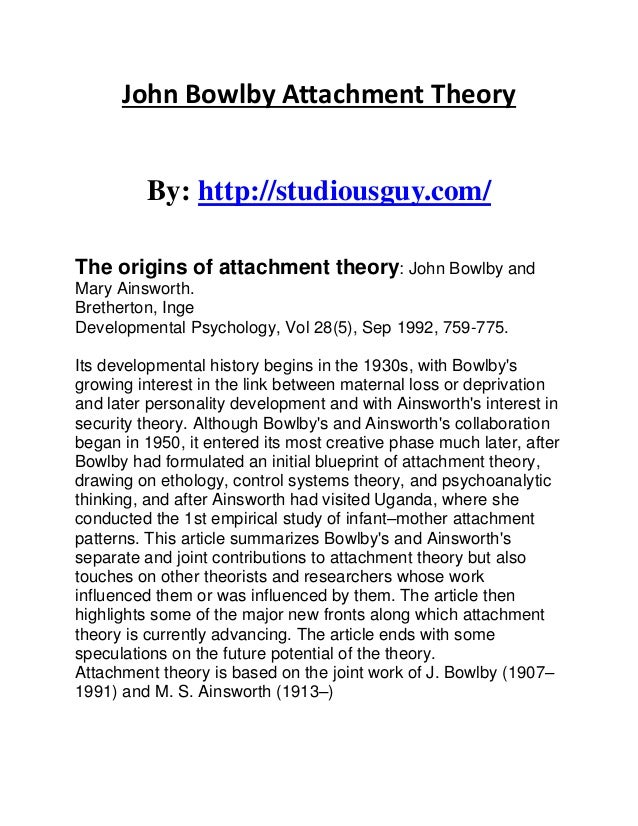 mary ainsworth attachment theory John bowlby's attachment theory established that an infant's earliest relationship with their primary caregiver or mother shaped their later development and characterized their human life bowlby's attachment theory had extensive research done by mary ainsworth.
