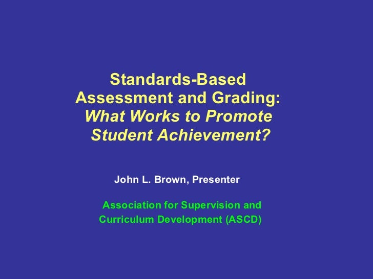 Standards-Based  Assessment and Grading:  What Works to Promote  Student Achievement? John L. Brown, Presenter     Associa...