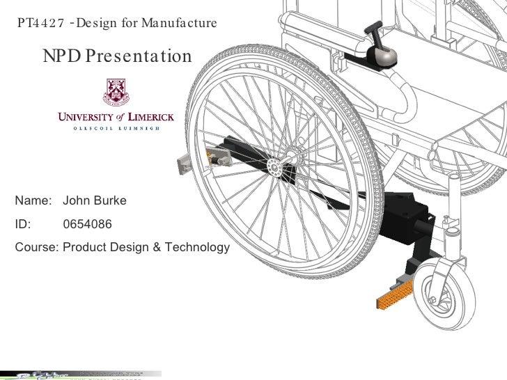 PT4427 - Design for Manufacture NPD Presentation Name:  John Burke ID:  0654086 Course: Product Design & Technology