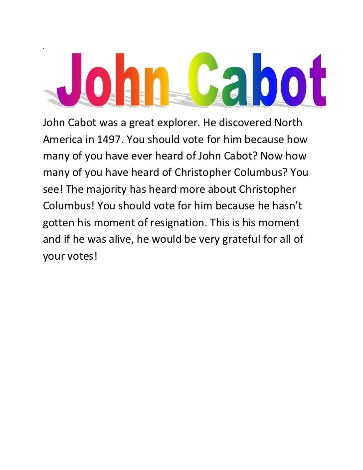 .John Cabot was a great explorer. He discovered NorthAmerica in 1497. You should vote for him because howmany of you have ...