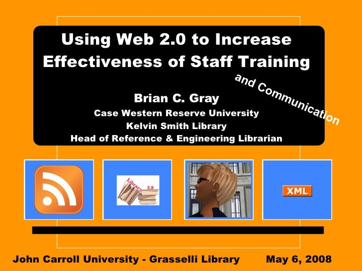 Using Web 2.0 to Increase Effectiveness of Staff Training Brian C. Gray Case Western Reserve University Kelvin Smith Libra...