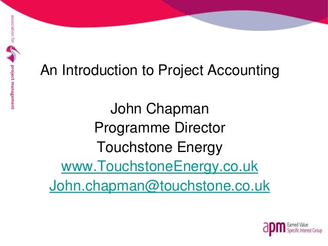 An Introduction to Project Accounting John Chapman Programme Director Touchstone Energy www.TouchstoneEnergy.co.uk John.ch...