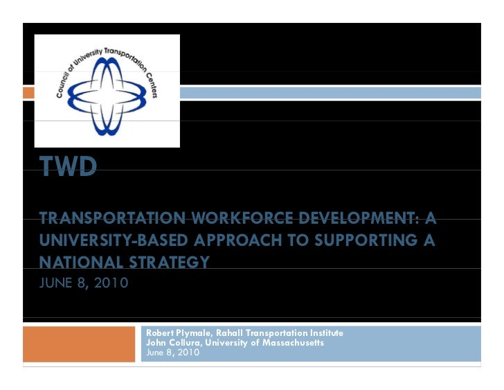 TWD TRANSPORTATION WORKFORCE DEVELOPMENT: A UNIVERSITY-BASED APPROACH TO SUPPORTING A NATIONAL STRATEGY JUNE 8, 2010      ...