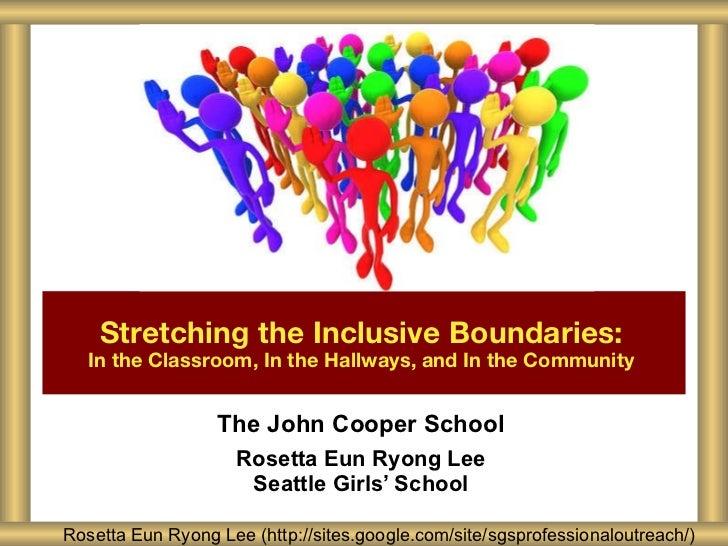 The John Cooper School Rosetta Eun Ryong Lee Seattle Girls' School Stretching the Inclusive Boundaries:   In the Classroom...