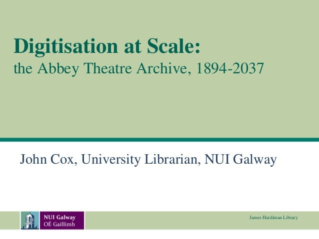 Digitisation at Scale:the Abbey Theatre Archive, 1894-2037John Cox, University Librarian, NUI Galway                      ...