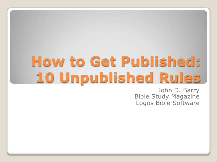 How to Get Published:10 Unpublished Rules<br />John D. Barry<br />Bible Study Magazine<br />Logos Bible Software<br />