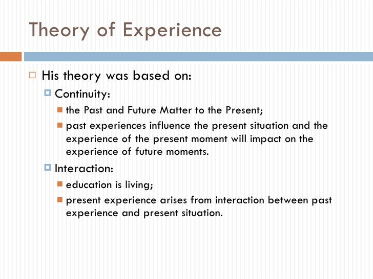 dewey theory of experience John dewey is one of the giants in the history of educational theory, and it's difficult to isolate one of his specific theories to discuss here.