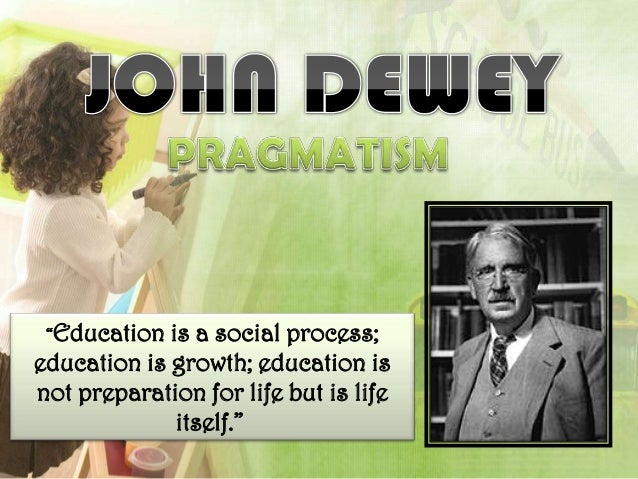 """""""Education  is a social process;education is growth; education isnot preparation for life but is life              itself."""""""