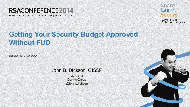 SESSION ID: Getting Your Security Budget Approved Without FUD CISO-W04A John B. Dickson, CISSP Principal Denim Group @john...