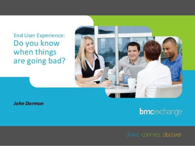 End User Experience: Do you know when your users' experience is bad?: John Dormon, BMC Software