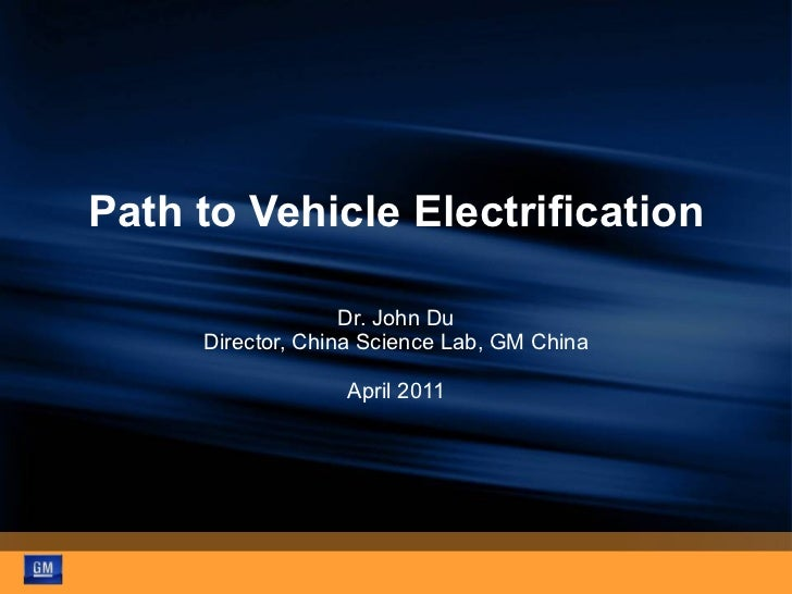 Path to Vehicle Electrification Dr. John Du Director, China Science Lab, GM China April 2011