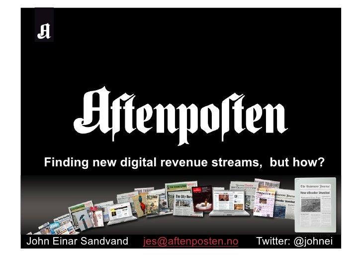 Finding new digital revenue streams, but how?     John Einar Sandvand   jes@aftenposten.no   Twitter: @johnei