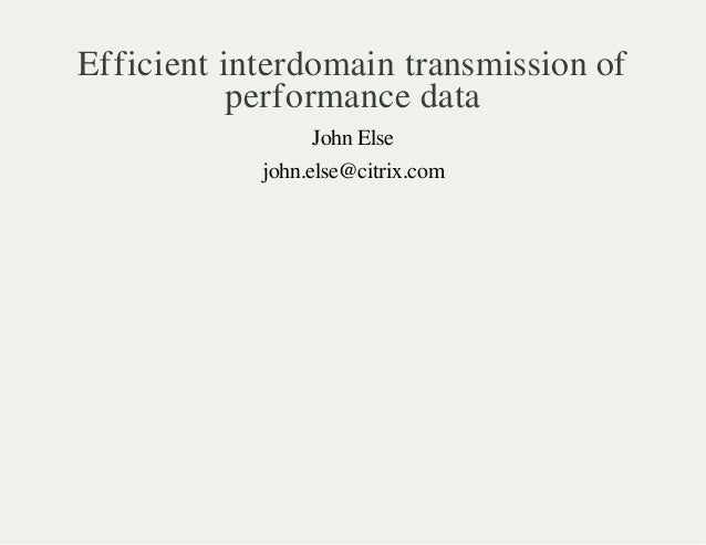Efficient interdomain transmission of  performance data  John Else  john.else@citrix.com