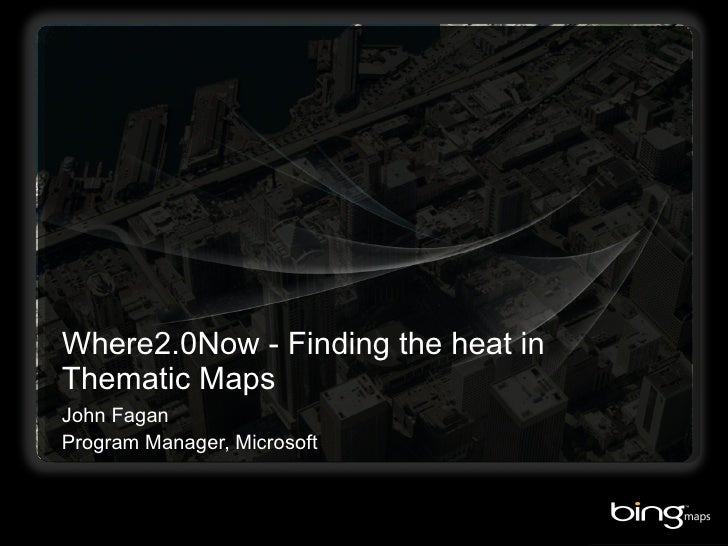 Where2.0Now - Finding the heat in Thematic Maps John Fagan Program Manager, Microsoft
