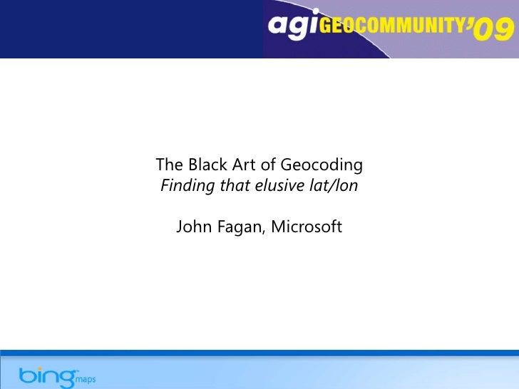 The Black Art of GeocodingFinding that elusive lat/lon<br />John Fagan, Microsoft<br />