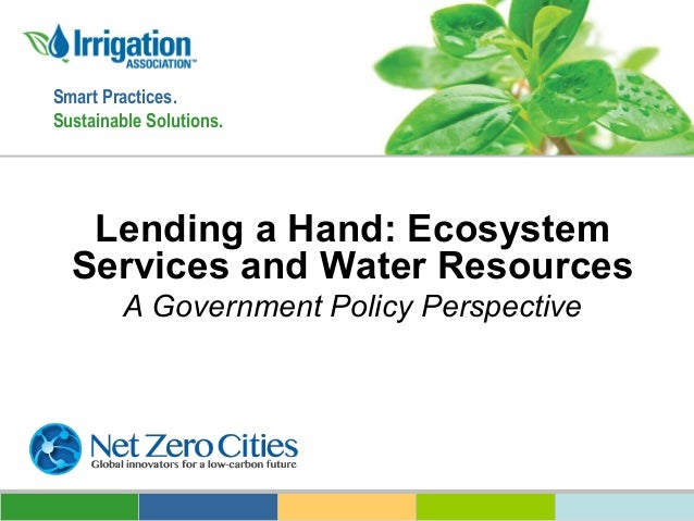 Smart Practices. Sustainable Solutions.  Lending a Hand: Ecosystem Services and Water Resources A Government Policy Perspe...