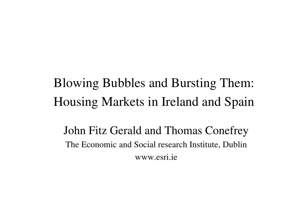 Blowing Bubbles and Bursting Them: Housing Markets in Ireland and Spain   John Fitz Gerald and Thomas Conefrey   The Econo...