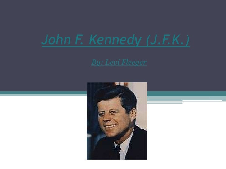 John F. Kennedy (J.F.K.)<br />By: Levi Fleeger<br />