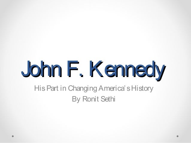 John F. Kennedy His Part in Changing America' s History              By Ronit Sethi