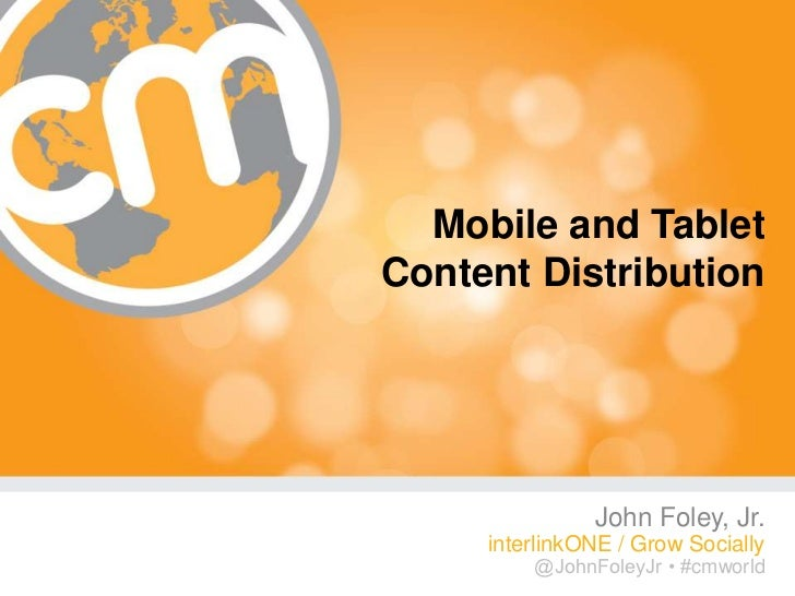 Mobile and TabletContent Distribution               John Foley, Jr.     interlinkONE / Grow Socially         @JohnFoleyJr ...