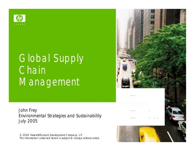 Global SupplyChainManagementJohn FreyEnvironmental Strategies and SustainabilityJuly 2005© 2004 Hewlett-Packard Developmen...