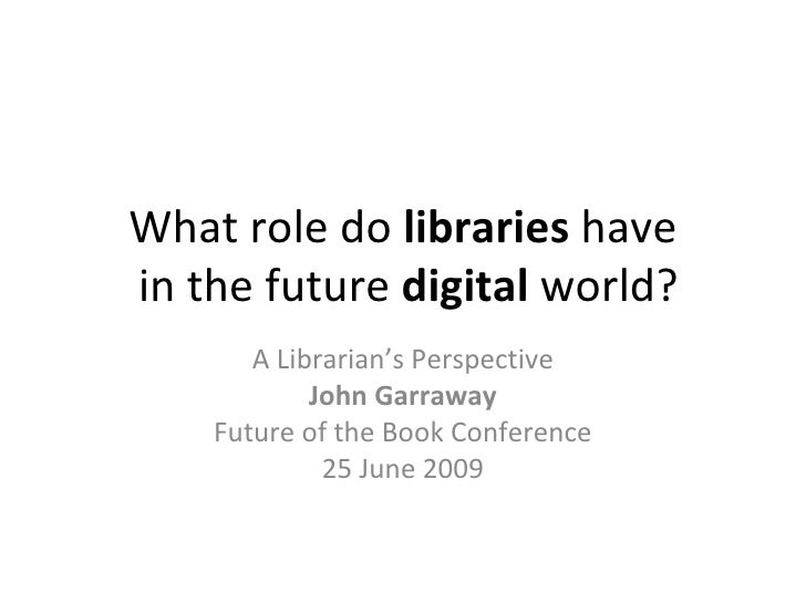 What role do libraries have in the future digital world?        A Librarian's Perspective             John Garraway     Fu...