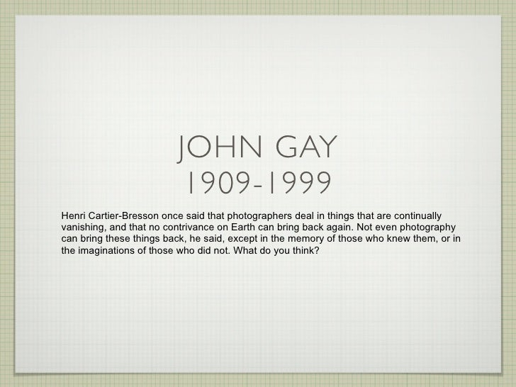 JOHN GAY                           1909-1999 Henri Cartier-Bresson once said that photographers deal in things that are co...