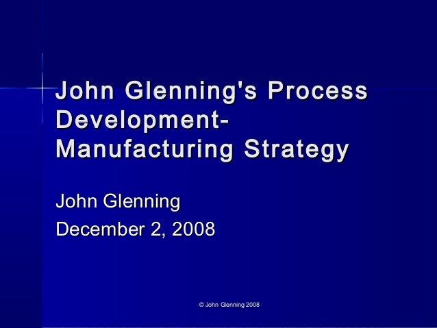 © John Glenning 2008© John Glenning 2008John Glennings ProcessJohn Glennings ProcessDevelopment-Development-Manufacturing ...