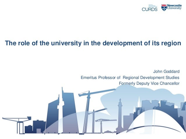 The role of the university in the development of its region  John Goddard Emeritus Professor of Regional Development Studi...