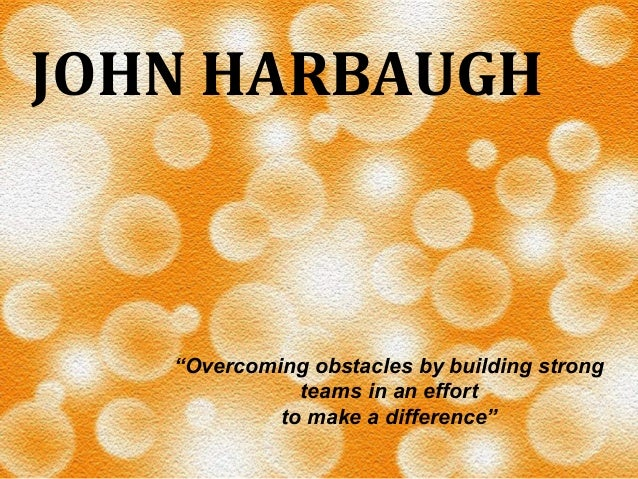"""JOHN  HARBAUGH    """"Overcoming obstacles by building strong teams in an effort to make a difference"""""""