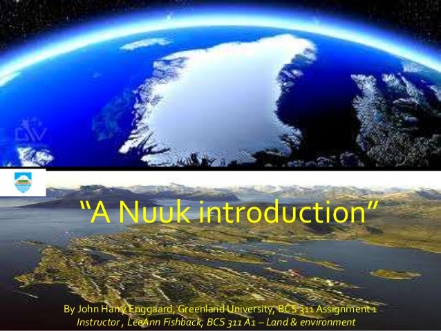 """""""A Nuuk introduction""""By John Harry Enggaard, Greenland University, BCS 311 Assignment 1   Instructor , LeeAnn Fishback, BC..."""