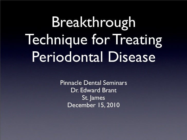 BreakthroughTechnique for Treating Periodontal Disease     Pinnacle Dental Seminars         Dr. Edward Brant              ...