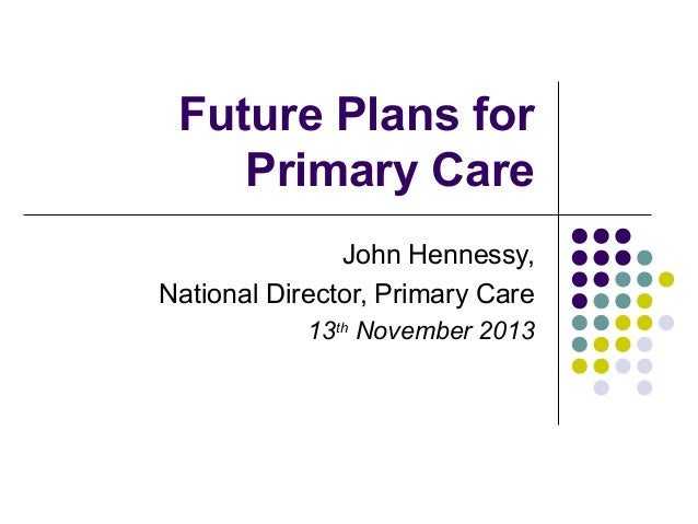 Future Plans for Primary Care John Hennessy, National Director, Primary Care 13th November 2013