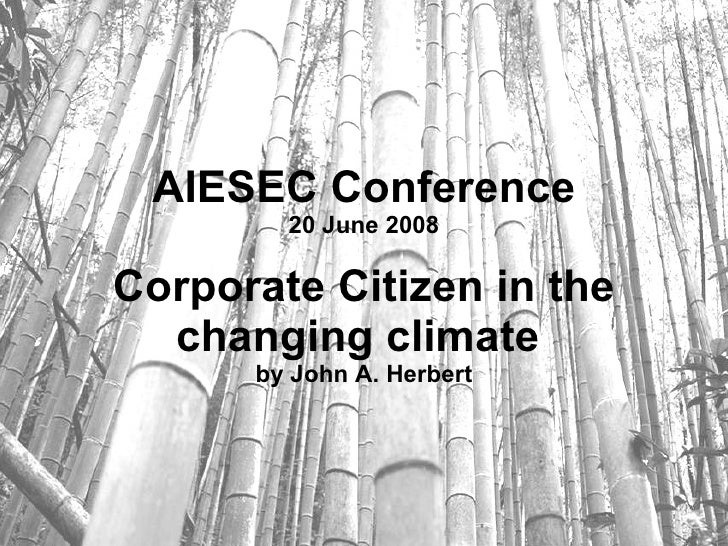 AIESEC Conference 20 June 2008 Corporate Citizen in the changing climate   by John A. Herbert