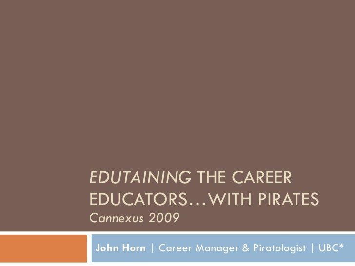 EDUTAINING  THE CAREER EDUCATORS…WITH PIRATES Cannexus 2009 John Horn  | Career Manager & Piratologist | UBC*