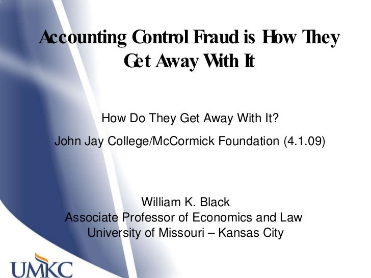Accounting Control Fraud is How They Get Away With It William K. Black Associate Professor of Economics and Law  Universit...