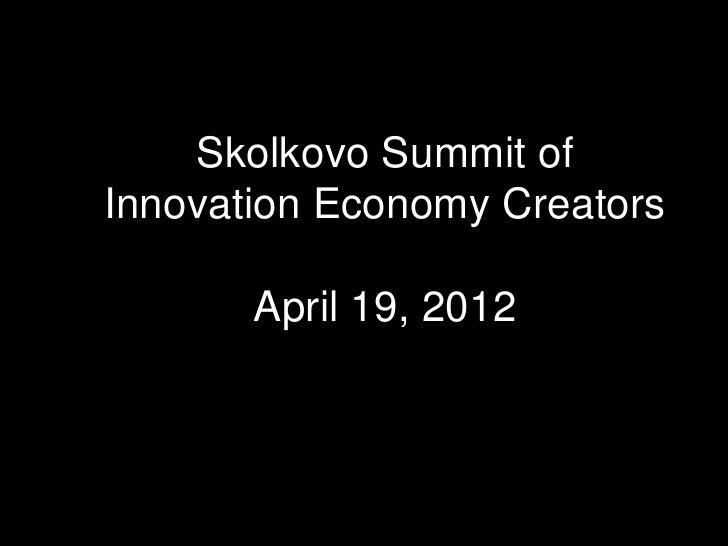 Skolkovo Summit ofInnovation Economy Creators       April 19, 2012