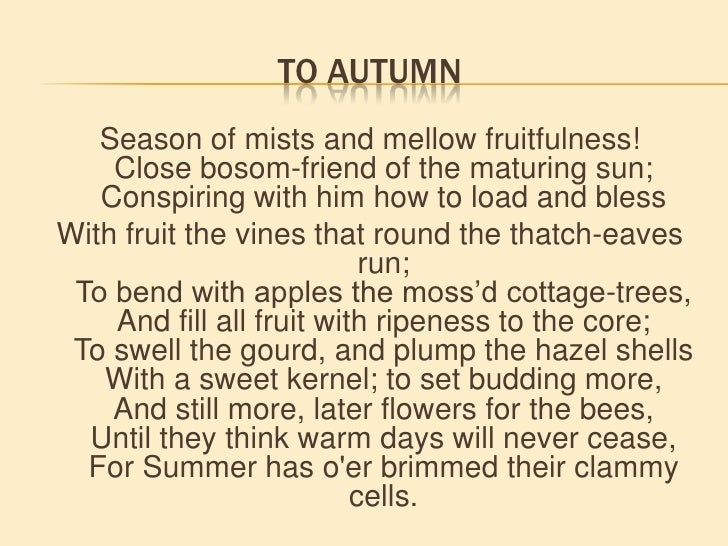 ode to autumn by john keats essay To autumn - season of mists and mellow fruitfulness,  english romantic poet john keats was born on october 31, 1795, in london the oldest of four children, he lost both his parents at a young age  ode on a grecian urn, ode on melancholy, and ode to a nightingale the book received enthusiastic praise from hunt, shelley,.