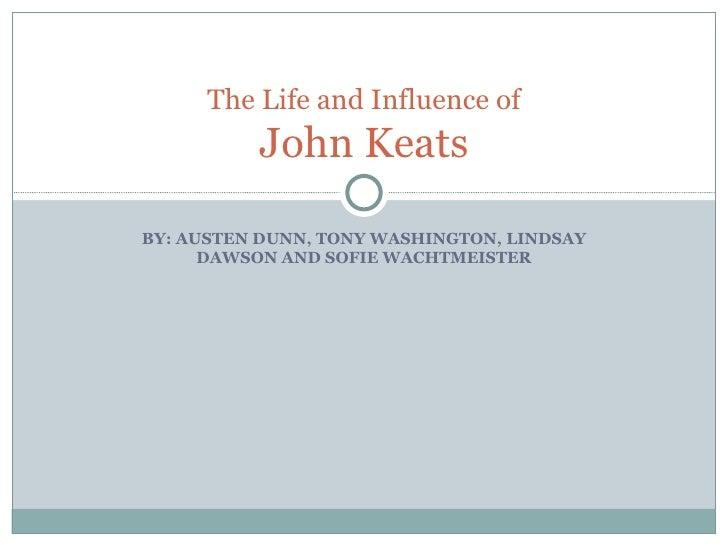 BY: AUSTEN DUNN, TONY WASHINGTON, LINDSAY DAWSON AND SOFIE WACHTMEISTER The Life and Influence of John Keats