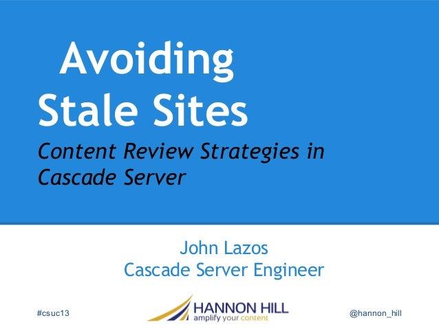 Avoiding Stale Sites John Lazos Cascade Server Engineer #csuc13 @hannon_hill Content Review Strategies in Cascade Server
