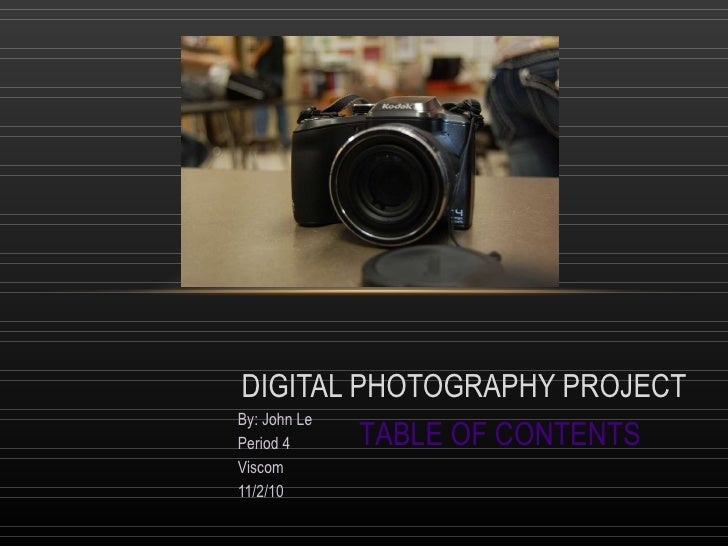 By: John Le Period 4 Viscom 11/2/10 DIGITAL PHOTOGRAPHY PROJECT TABLE OF CONTENTS