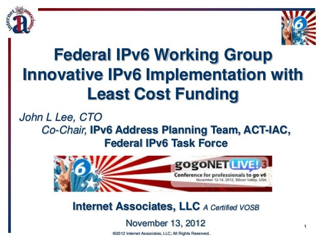 Federal IPv6 Working GroupInnovative IPv6 Implementation with        Least Cost FundingJohn L Lee, CTO    Co-Chair, IPv6 A...