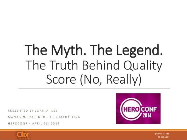 @john_a_lee #heroconf The Myth. The Legend. The Truth Behind Quality Score (No, Really) P R E S E N T E D BY J O H N A . L...