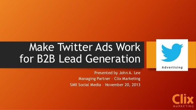 Make Twitter Ads Work for B2B Lead Generation Presented by John A. Lee Managing Partner – Clix Marketing SMX Social Media ...