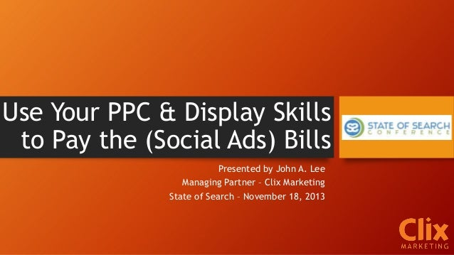 Use Your PPC & Display Skills to Pay the (Social Ads) Bills Presented by John A. Lee Managing Partner – Clix Marketing Sta...