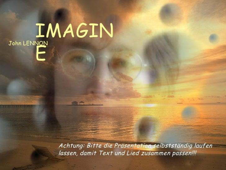 IMAGINE John LENNON Achtung: Bitte die Präsentation selbstständig laufen lassen, damit Text und Lied zusammen passen!!!