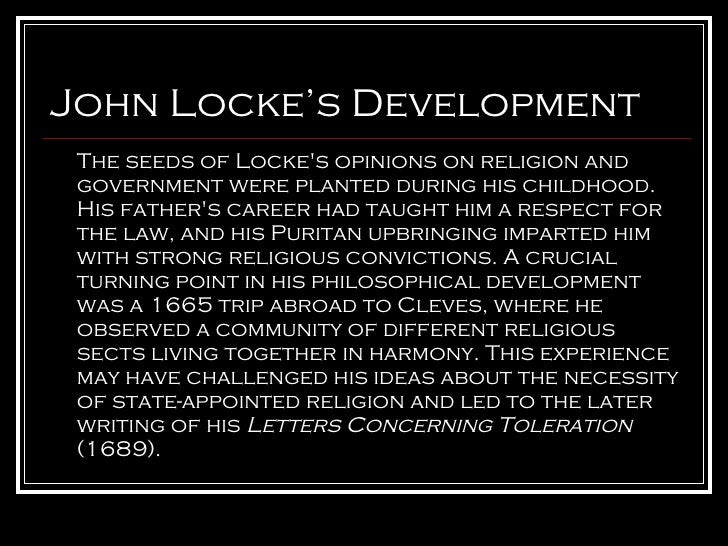 "philosophical john locke view religious tolerance John locke was a great english philosopher and physician who contributed his philosophy towards the fact ""religious tolerance"" and considered as father of."